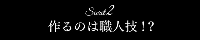 Secret2 作るのは職人技?